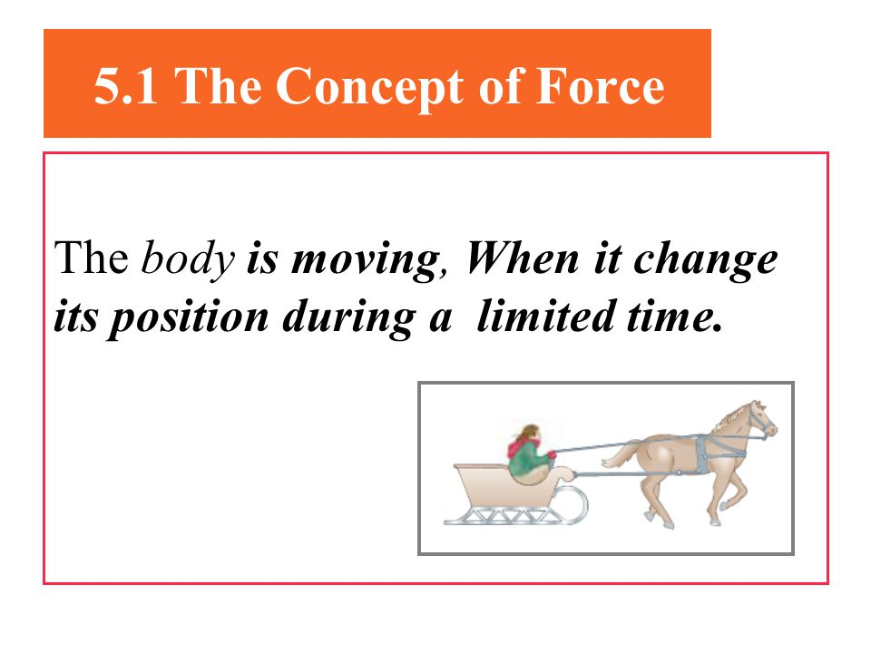 5.1 The Concept of Force The body is moving, When it change its position during a limited time.
