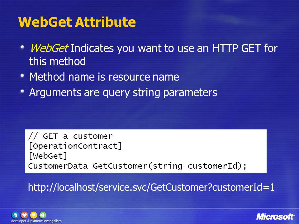 WebGet Attribute WebGet Indicates you want to use an HTTP GET for this method. Method name is resource name.