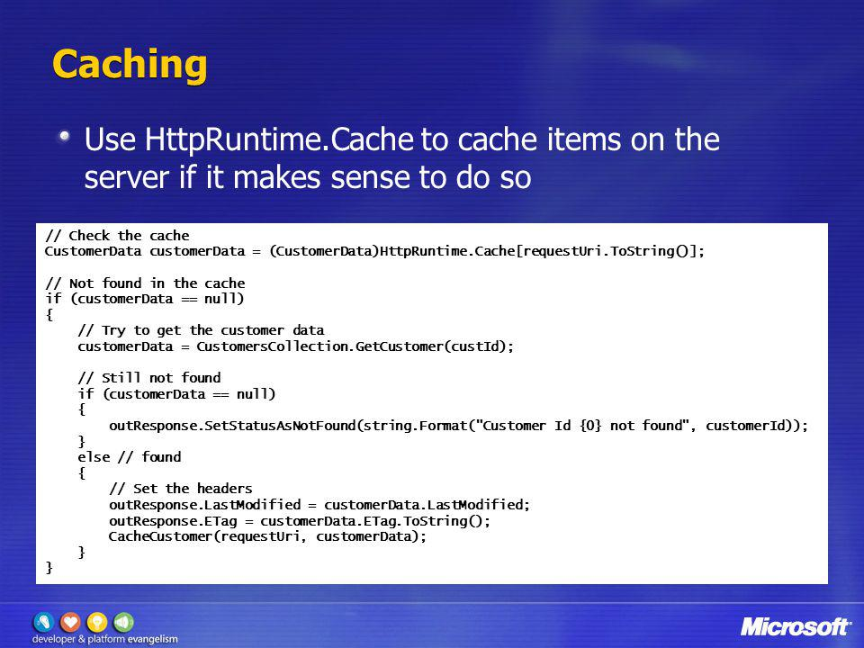 Caching Use HttpRuntime.Cache to cache items on the server if it makes sense to do so. // Check the cache.