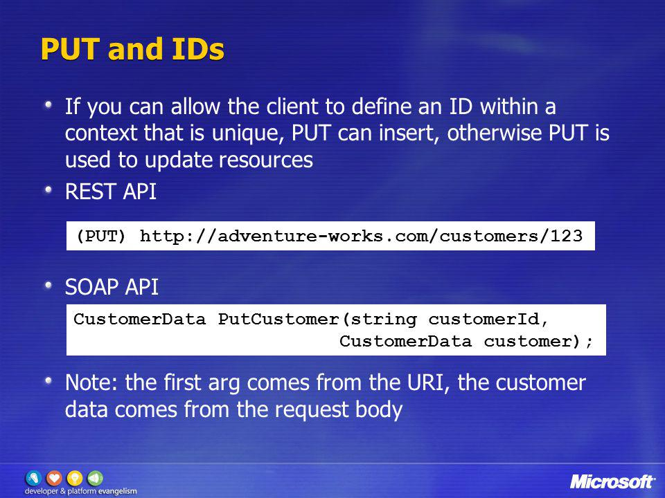 PUT and IDs If you can allow the client to define an ID within a context that is unique, PUT can insert, otherwise PUT is used to update resources.