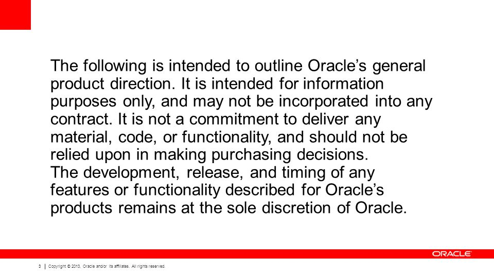 The following is intended to outline Oracle's general product direction. It is intended for information purposes only, and may not be incorporated into any contract. It is not a commitment to deliver any material, code, or functionality, and should not be relied upon in making purchasing decisions. The development, release, and timing of any features or functionality described for Oracle's products remains at the sole discretion of Oracle.