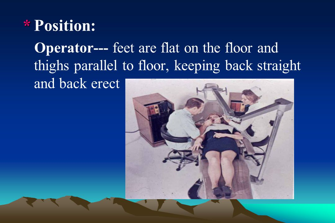 * Position: Operator--- feet are flat on the floor and thighs parallel to floor, keeping back straight and back erect.