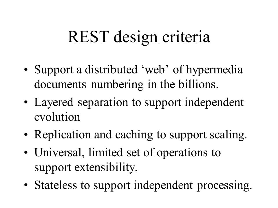 REST design criteria Support a distributed 'web' of hypermedia documents numbering in the billions.