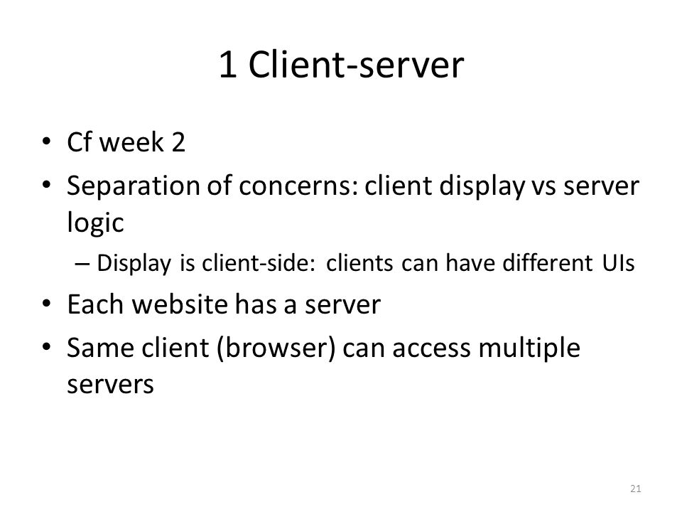 1 Client-server Cf week 2. Separation of concerns: client display vs server logic. Display is client-side: clients can have different UIs.