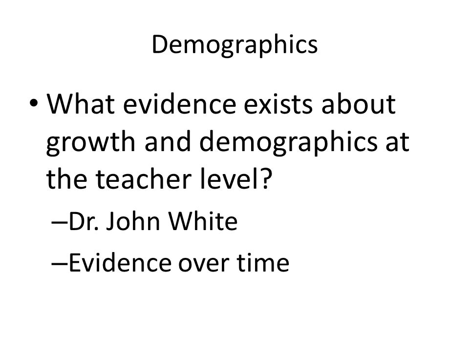 Demographics What evidence exists about growth and demographics at the teacher level Dr. John White.