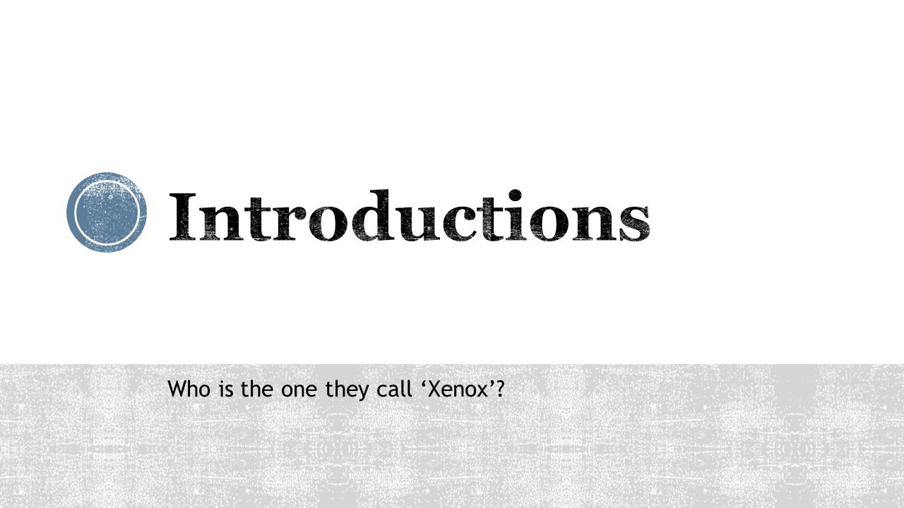 Introductions Who is the one they call 'Xenox'