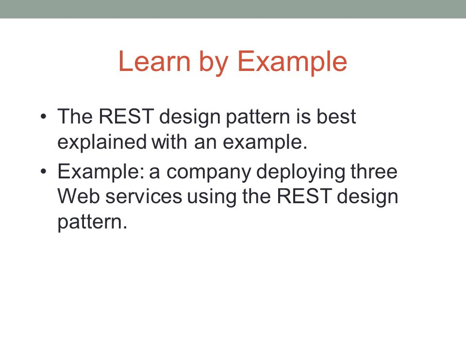 Learn by Example The REST design pattern is best explained with an example.