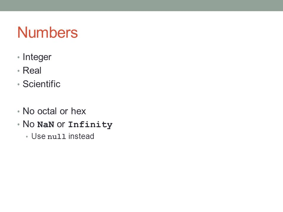 Numbers Integer Real Scientific No octal or hex No NaN or Infinity