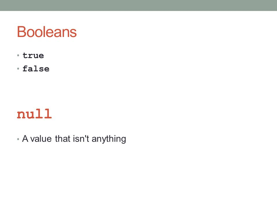Booleans true false null A value that isn t anything