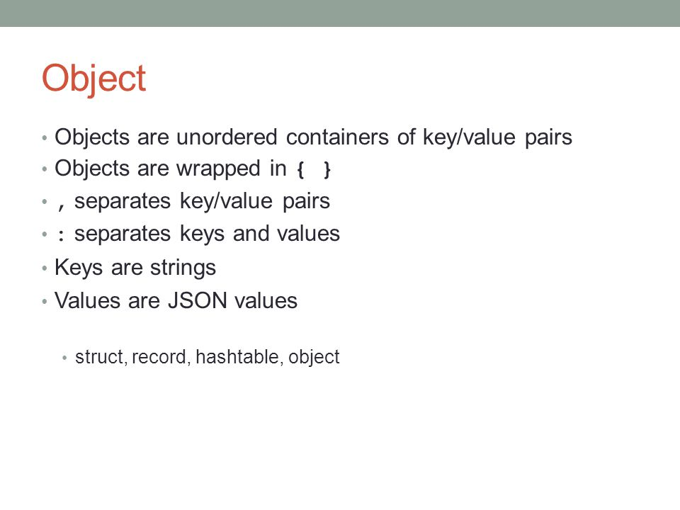 Object Objects are unordered containers of key/value pairs