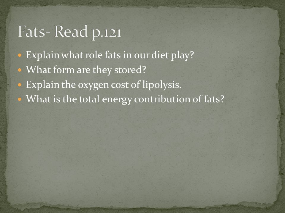 Fats- Read p.121 Explain what role fats in our diet play