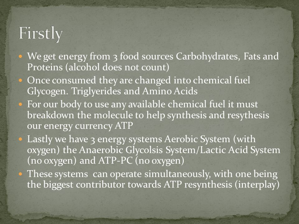 Firstly We get energy from 3 food sources Carbohydrates, Fats and Proteins (alcohol does not count)
