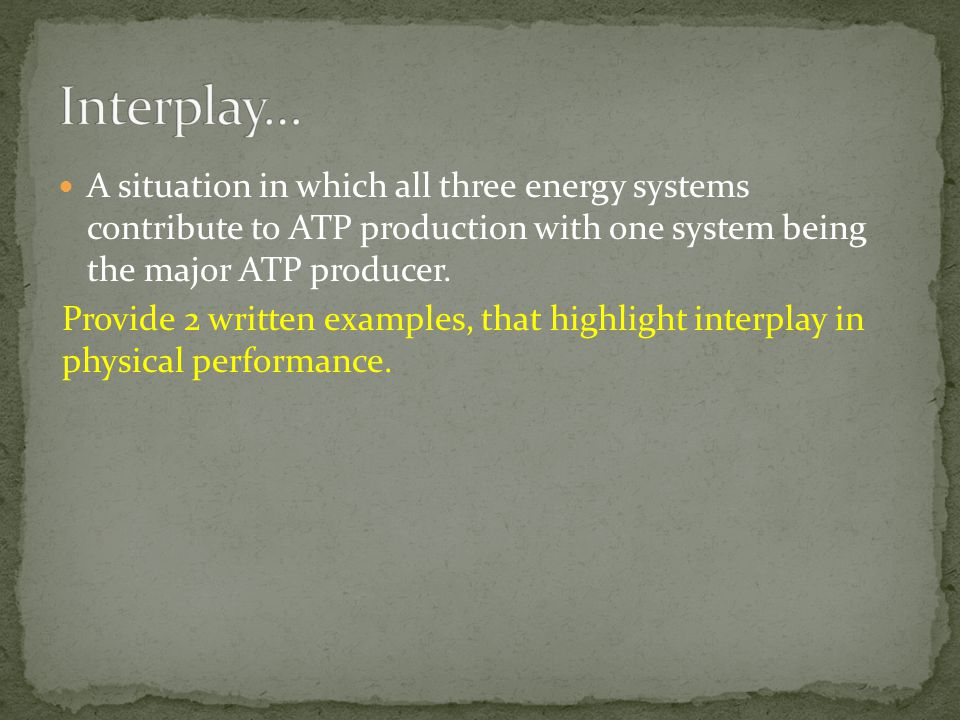Interplay… A situation in which all three energy systems contribute to ATP production with one system being the major ATP producer.