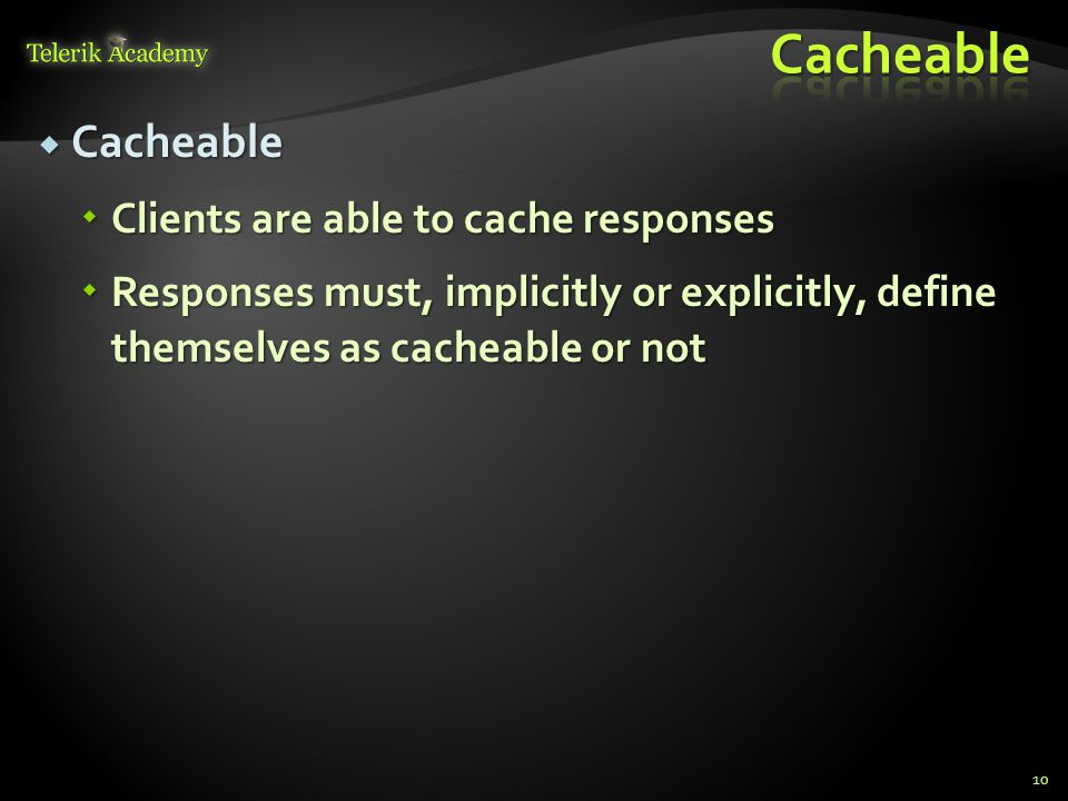 Cacheable Cacheable Clients are able to cache responses