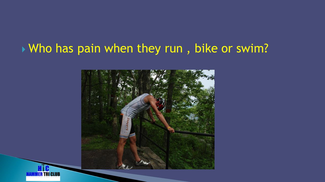 Who has pain when they run , bike or swim