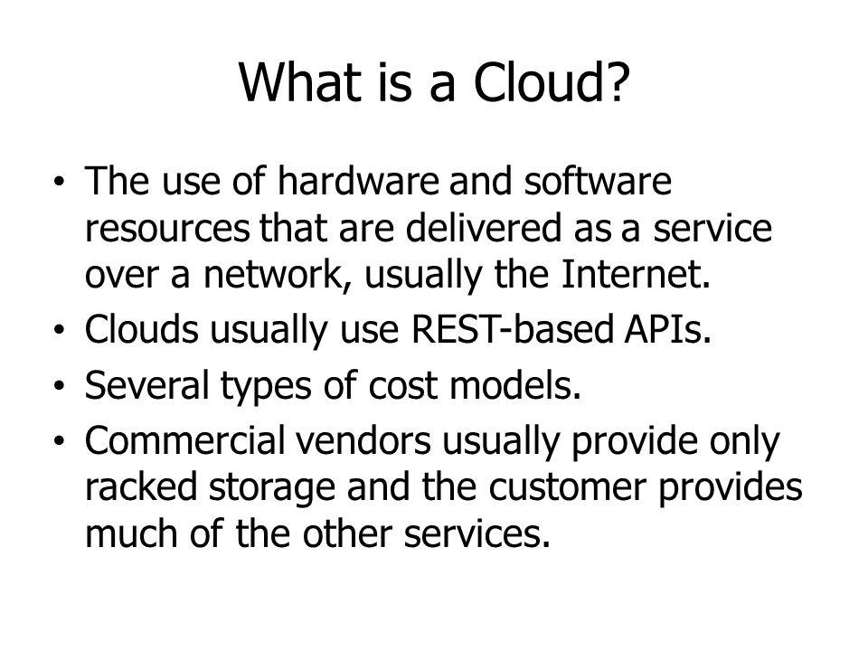 What is a Cloud The use of hardware and software resources that are delivered as a service over a network, usually the Internet.