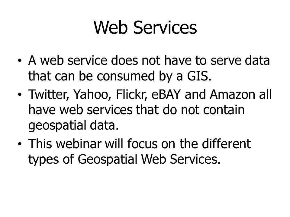 Web Services A web service does not have to serve data that can be consumed by a GIS.