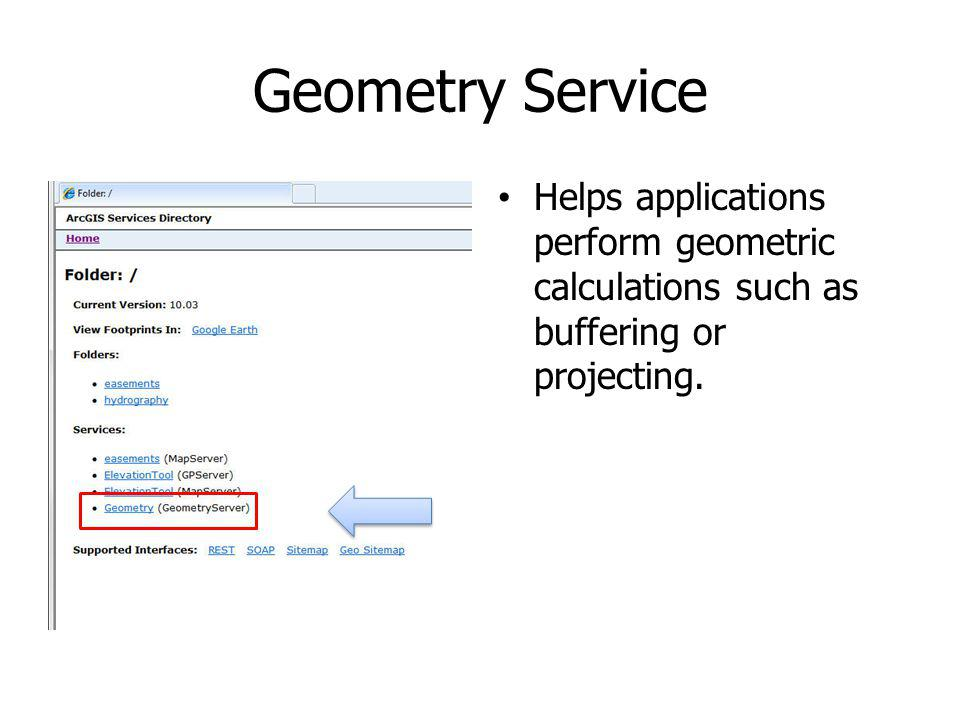 Geometry Service Helps applications perform geometric calculations such as buffering or projecting.