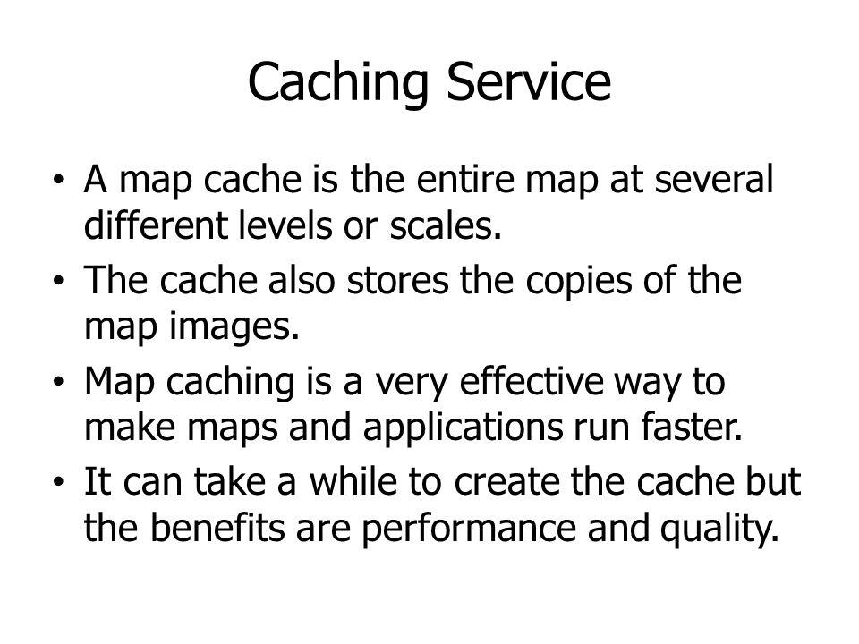 Caching Service A map cache is the entire map at several different levels or scales. The cache also stores the copies of the map images.