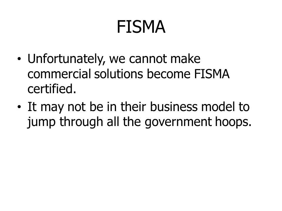 FISMA Unfortunately, we cannot make commercial solutions become FISMA certified.
