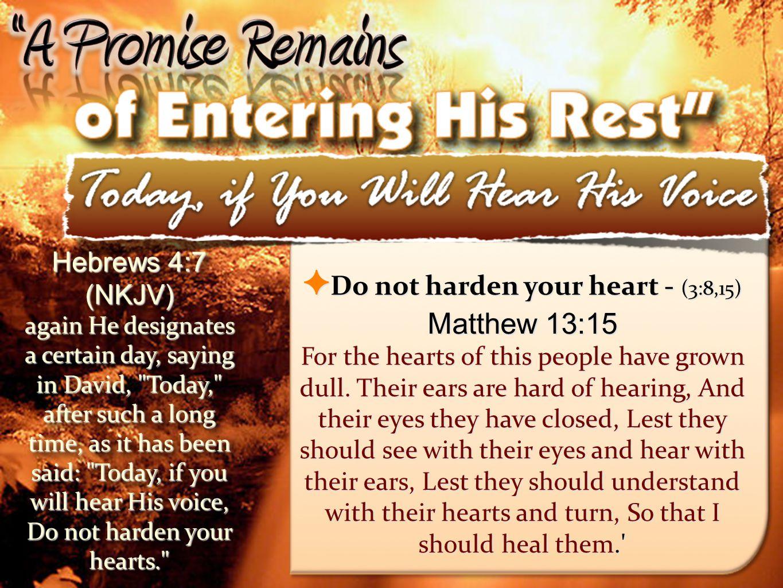 Matthew 13:15 Hebrews 4:7 (NKJV) Do not harden your heart - (3:8,15)