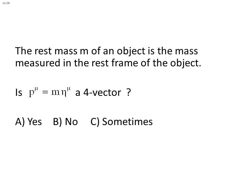 12.28 The rest mass m of an object is the mass measured in the rest frame of the object. Is a 4-vector A) Yes B) No C) Sometimes