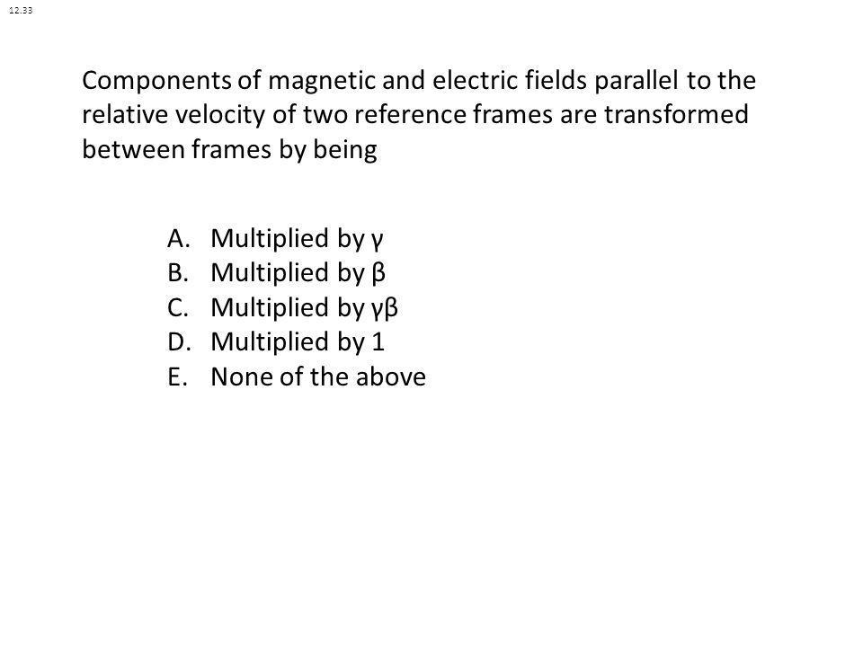 12.33 Components of magnetic and electric fields parallel to the relative velocity of two reference frames are transformed between frames by being.