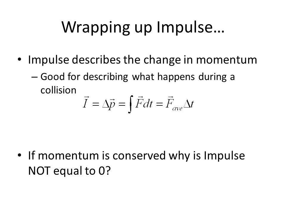 Wrapping up Impulse… Impulse describes the change in momentum