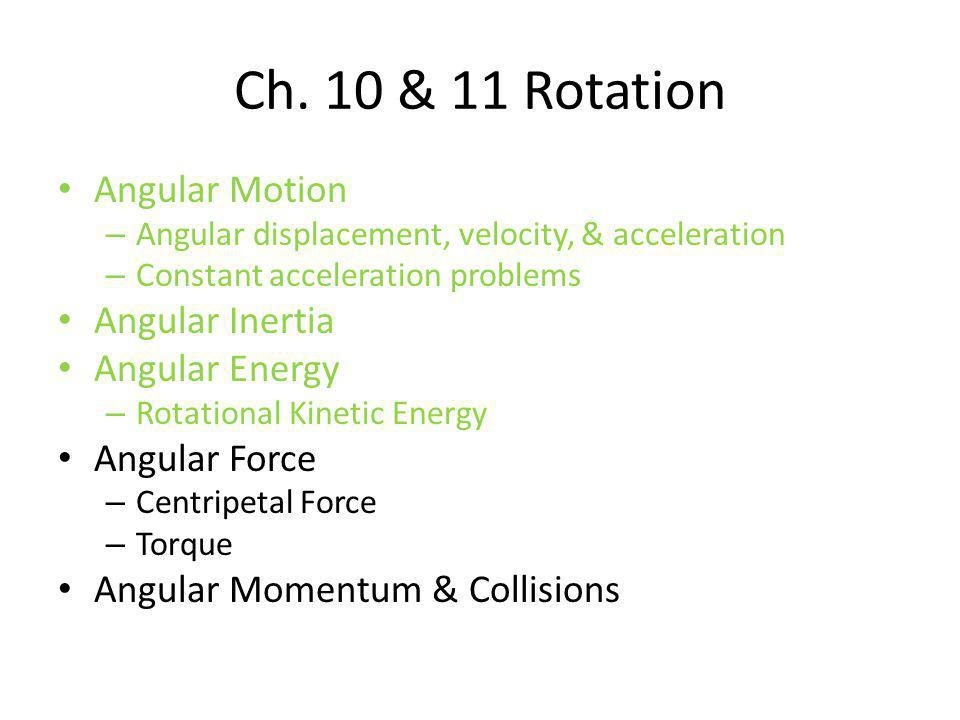 Ch. 10 & 11 Rotation Angular Motion Angular Inertia Angular Energy