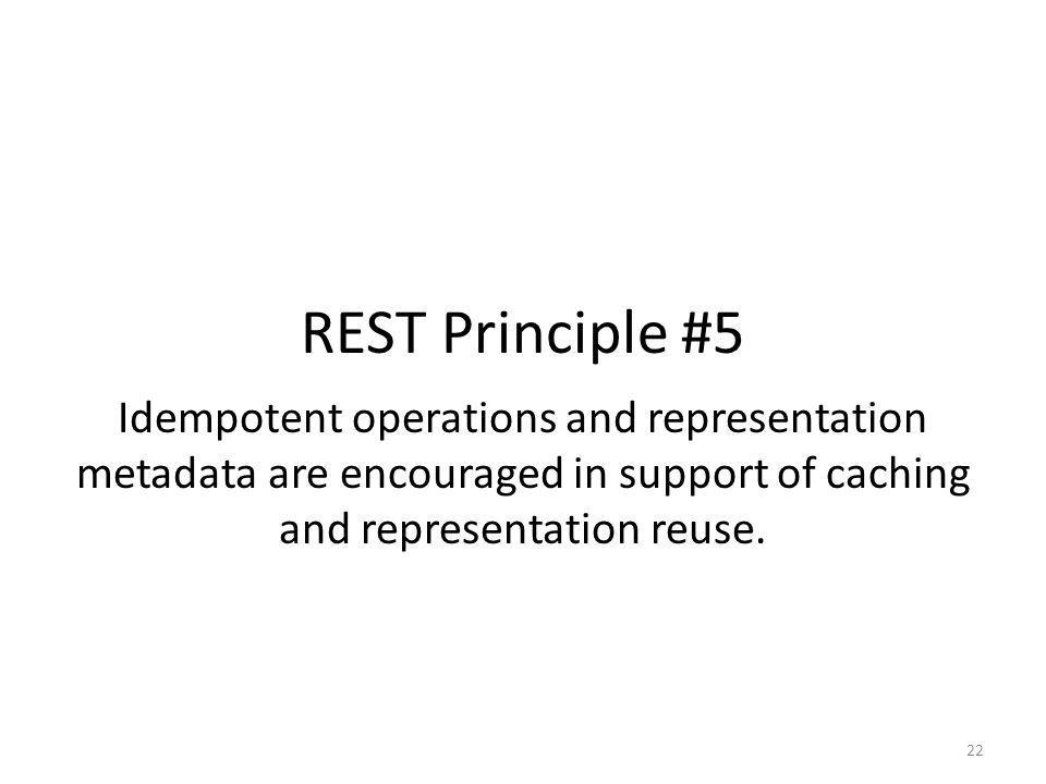REST Principle #5 Idempotent operations and representation metadata are encouraged in support of caching and representation reuse.
