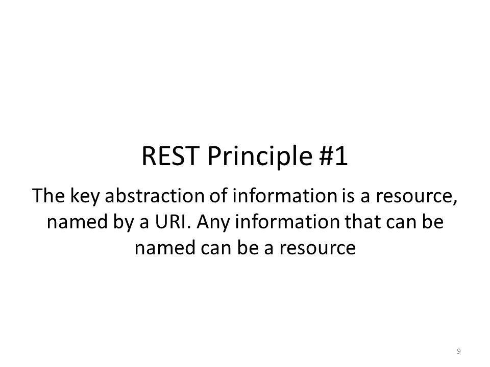 REST Principle #1 The key abstraction of information is a resource, named by a URI.