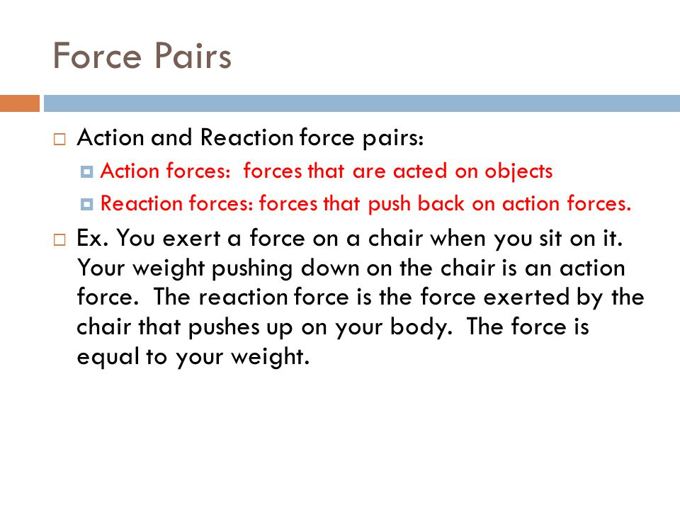 Force Pairs Action and Reaction force pairs: