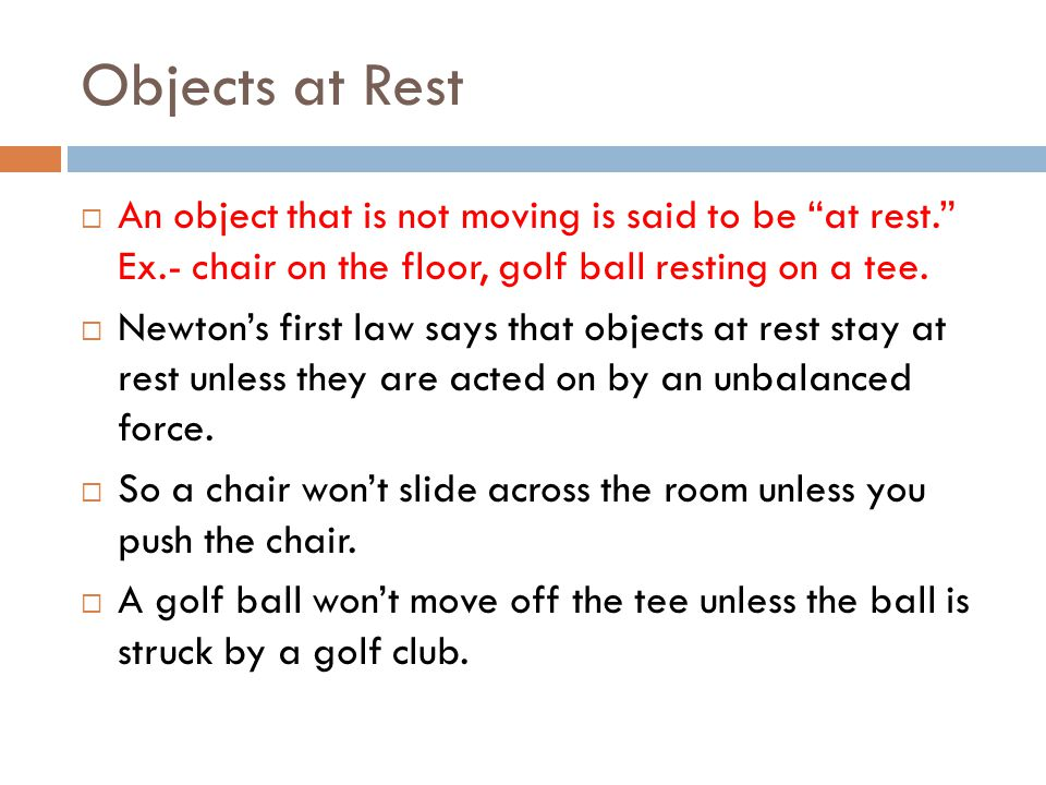 Objects at Rest An object that is not moving is said to be at rest. Ex.- chair on the floor, golf ball resting on a tee.