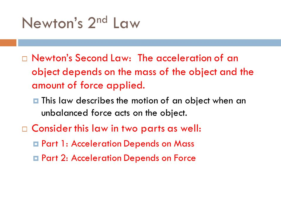 Newton's 2nd Law Newton's Second Law: The acceleration of an object depends on the mass of the object and the amount of force applied.