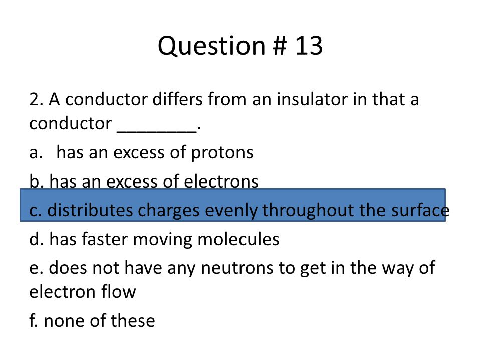 Question # 13 2. A conductor differs from an insulator in that a conductor ________. has an excess of protons.