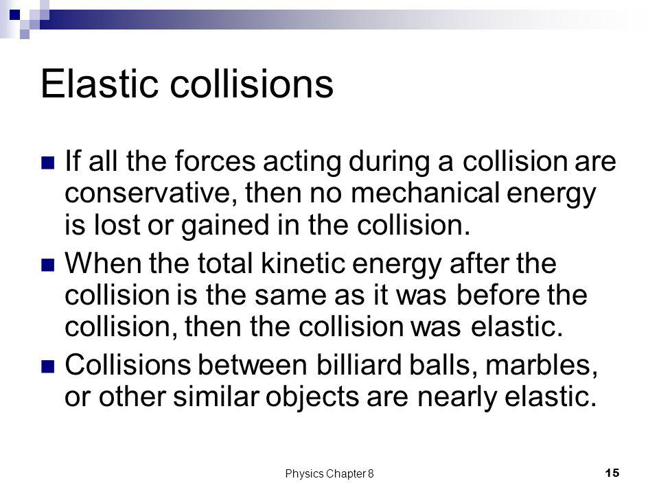 Elastic collisions If all the forces acting during a collision are conservative, then no mechanical energy is lost or gained in the collision.