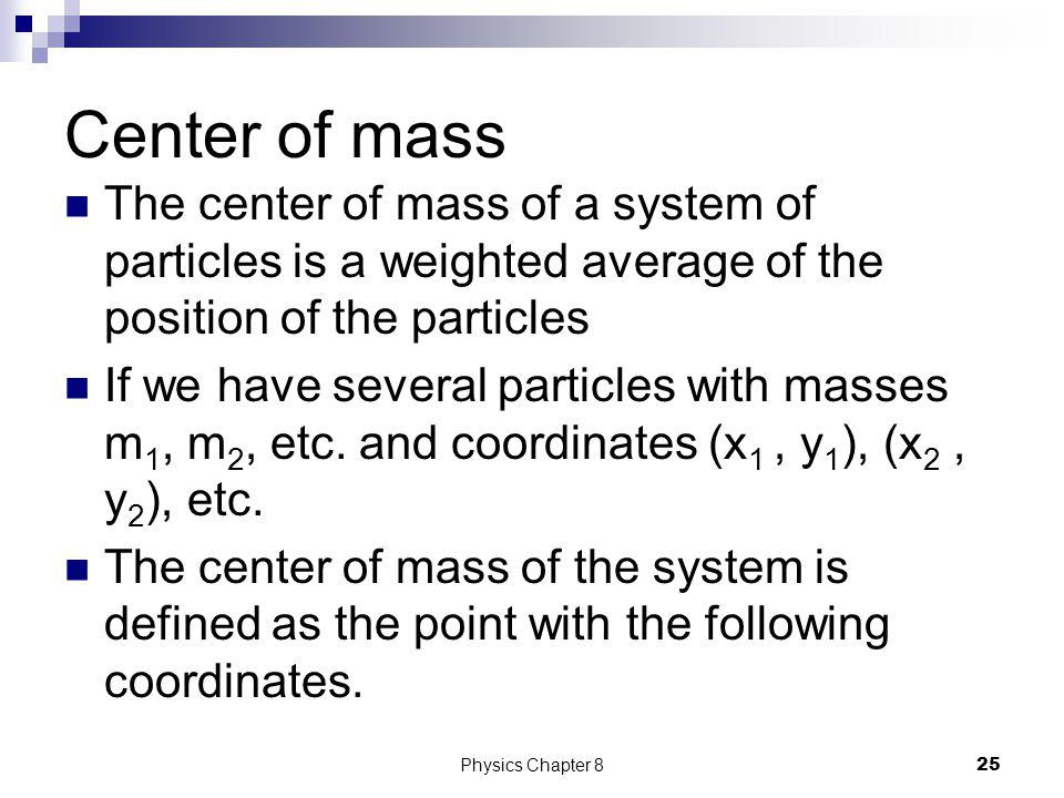 Center of mass The center of mass of a system of particles is a weighted average of the position of the particles.