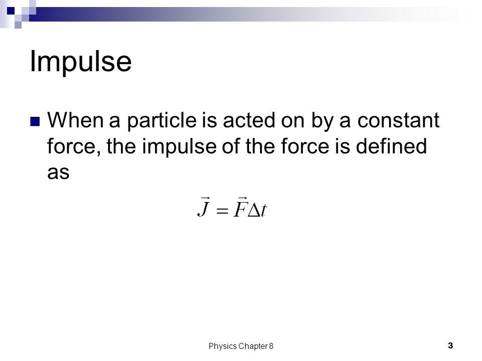 Impulse When a particle is acted on by a constant force, the impulse of the force is defined as.