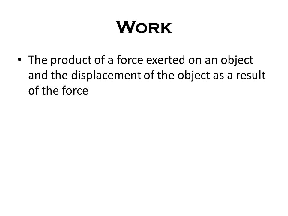 Work The product of a force exerted on an object and the displacement of the object as a result of the force.