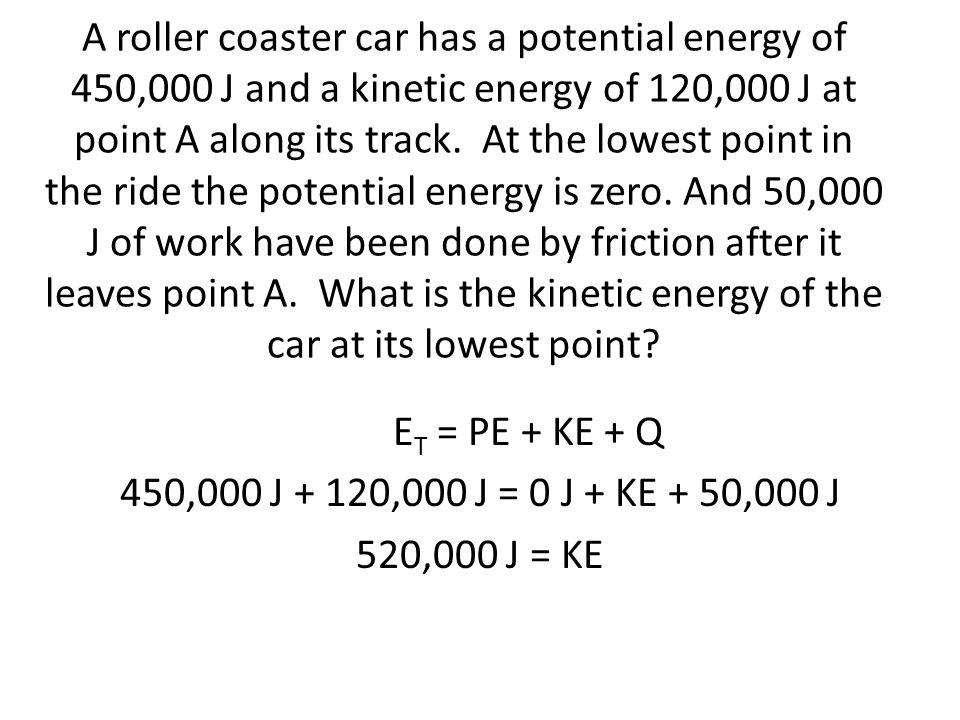 A roller coaster car has a potential energy of 450,000 J and a kinetic energy of 120,000 J at point A along its track. At the lowest point in the ride the potential energy is zero. And 50,000 J of work have been done by friction after it leaves point A. What is the kinetic energy of the car at its lowest point