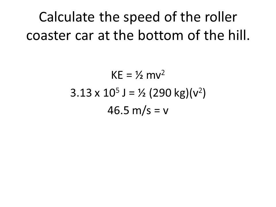 KE = ½ mv2 3.13 x 105 J = ½ (290 kg)(v2) 46.5 m/s = v