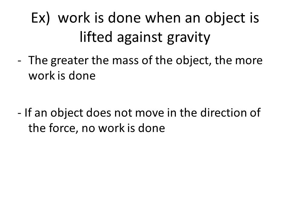 Ex) work is done when an object is lifted against gravity