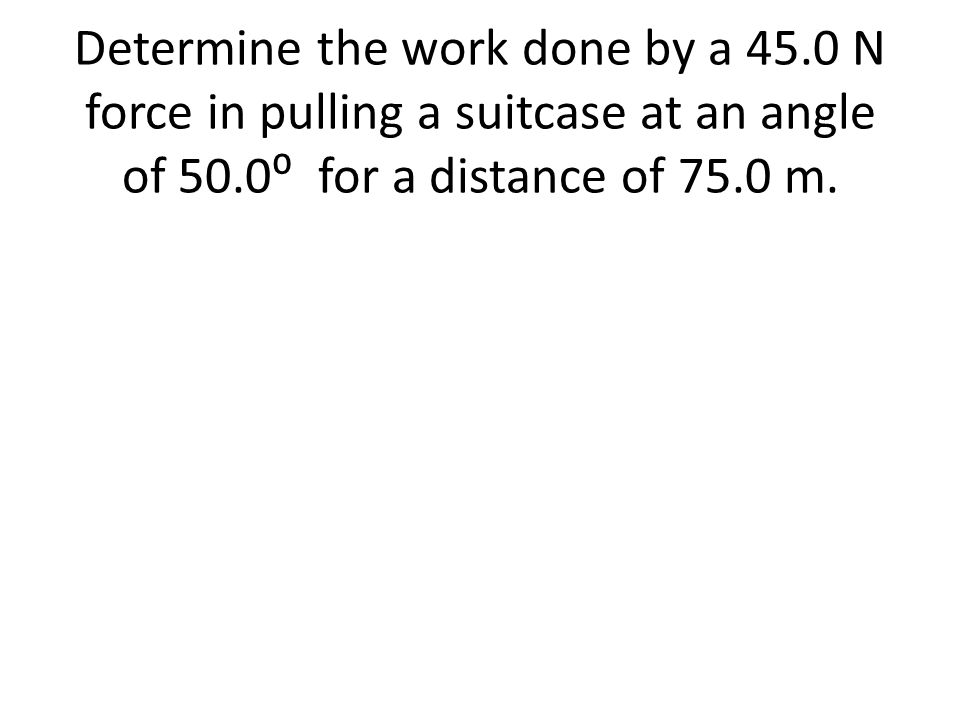 Determine the work done by a 45