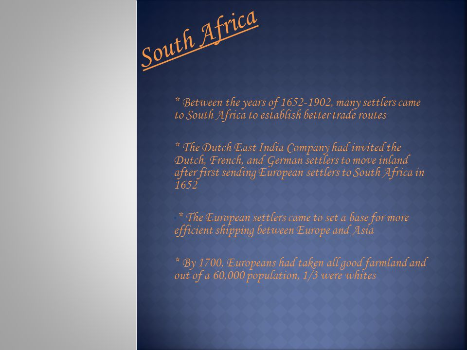 South Africa * Between the years of 1652-1902, many settlers came to South Africa to establish better trade routes.
