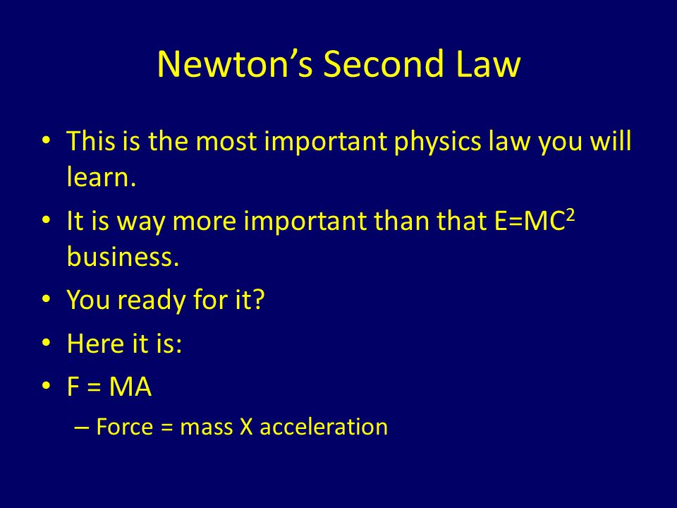 Newton's Second Law This is the most important physics law you will learn. It is way more important than that E=MC2 business.