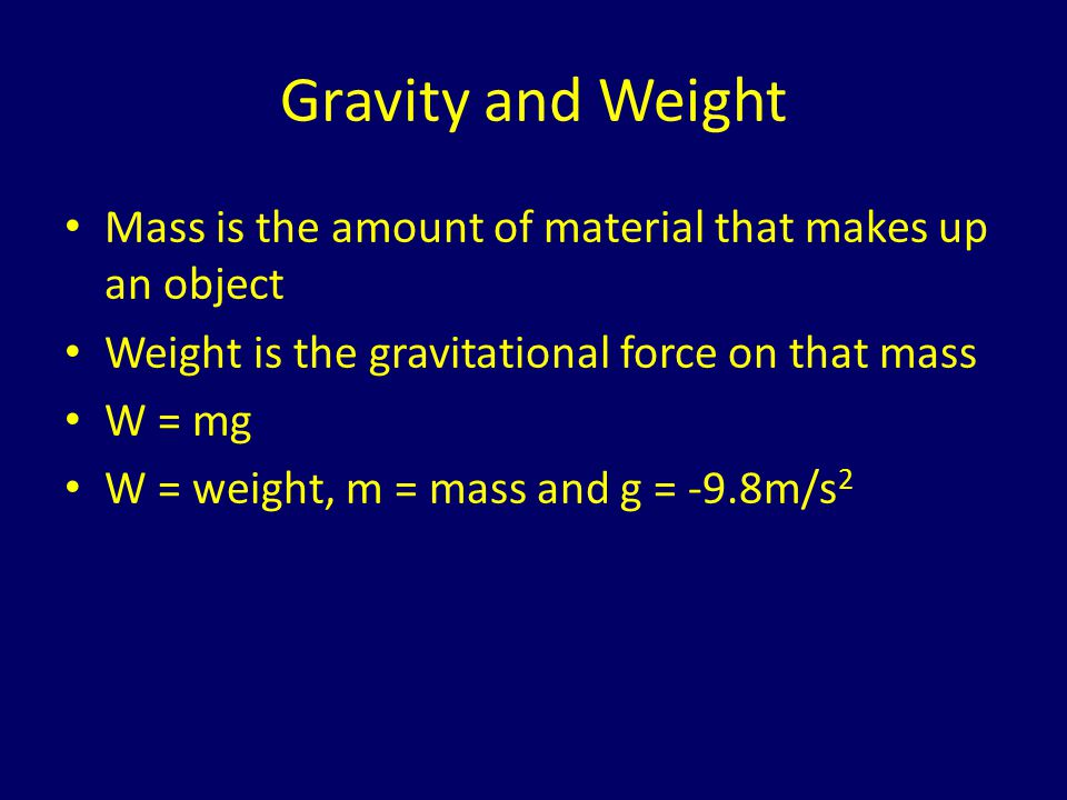 Gravity and Weight Mass is the amount of material that makes up an object. Weight is the gravitational force on that mass.