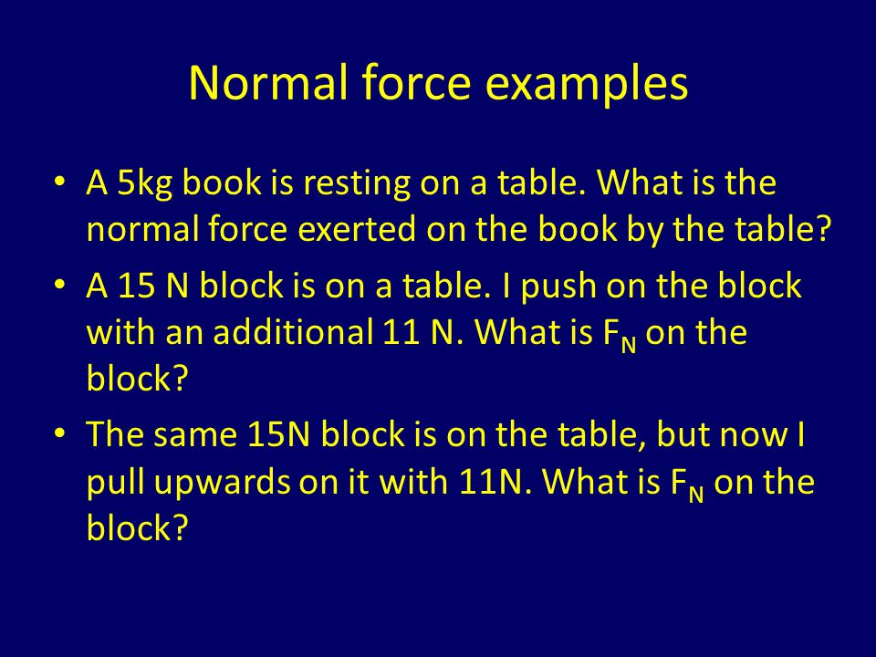 Normal force examples A 5kg book is resting on a table. What is the normal force exerted on the book by the table