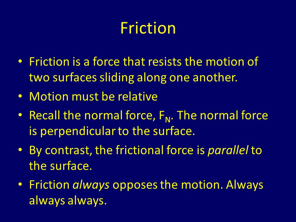 Friction Friction is a force that resists the motion of two surfaces sliding along one another. Motion must be relative.