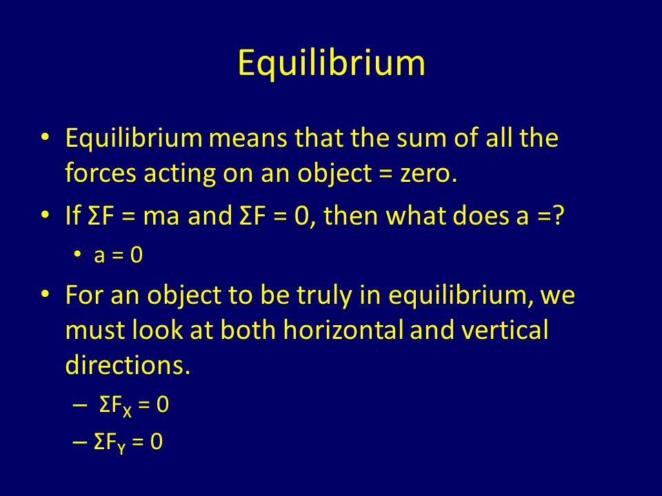 Equilibrium Equilibrium means that the sum of all the forces acting on an object = zero. If ΣF = ma and ΣF = 0, then what does a =