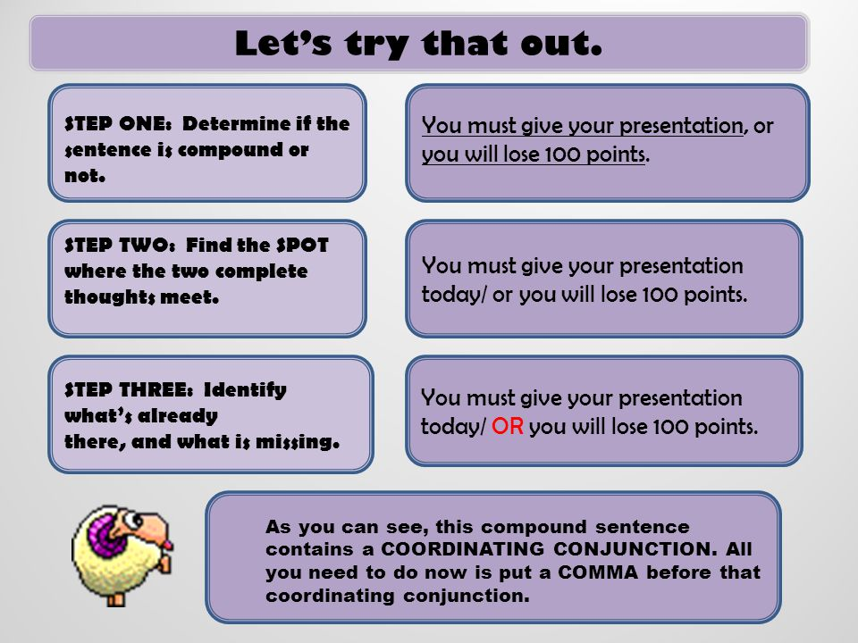 Let's try that out. STEP ONE: Determine if the. sentence is compound or not. You must give your presentation, or you will lose 100 points.